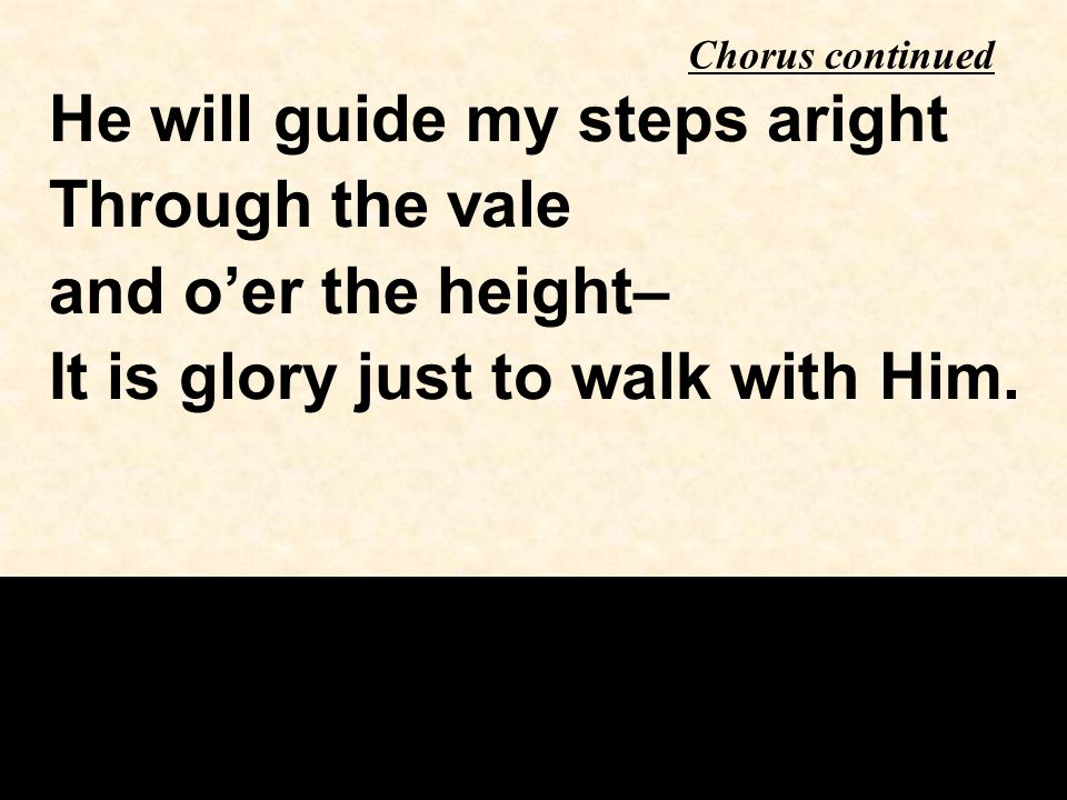 He will guide my steps aright Through the vale and o'er the height– It is glory just to walk with Him.