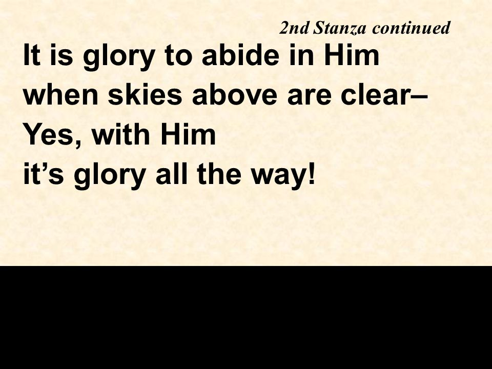 2nd Stanza continued It is glory to abide in Him when skies above are clear– Yes, with Him it's glory all the way!