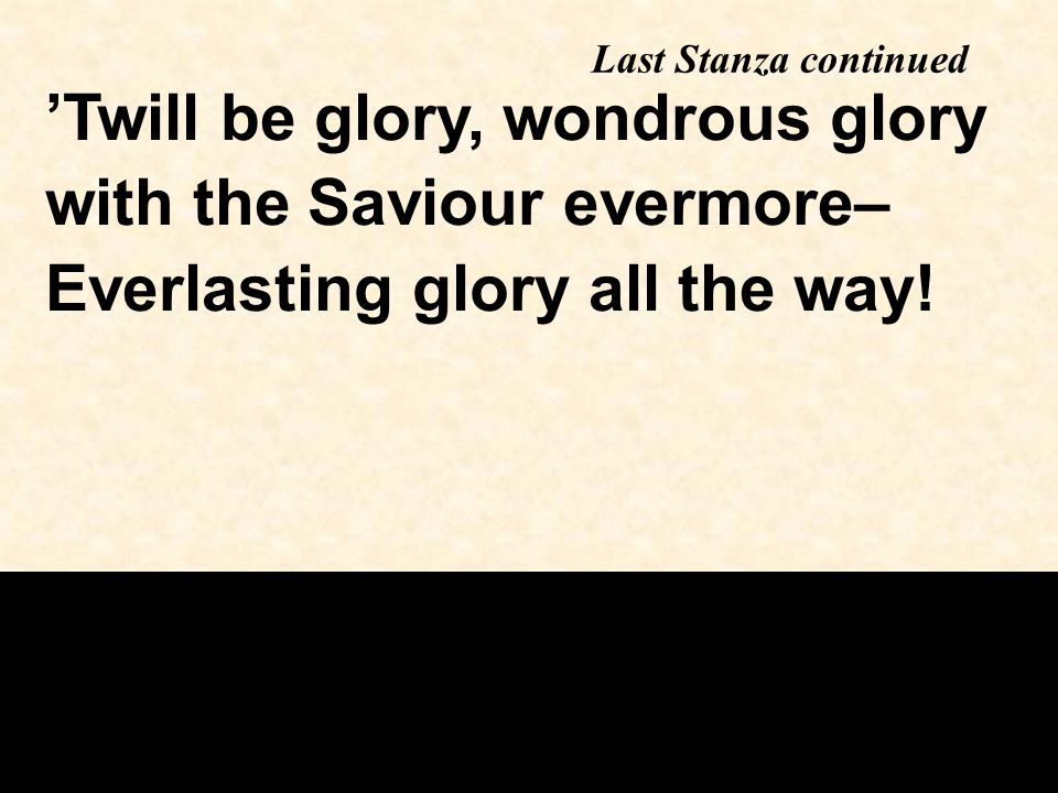 Last Stanza continued 'Twill be glory, wondrous glory with the Saviour evermore– Everlasting glory all the way!