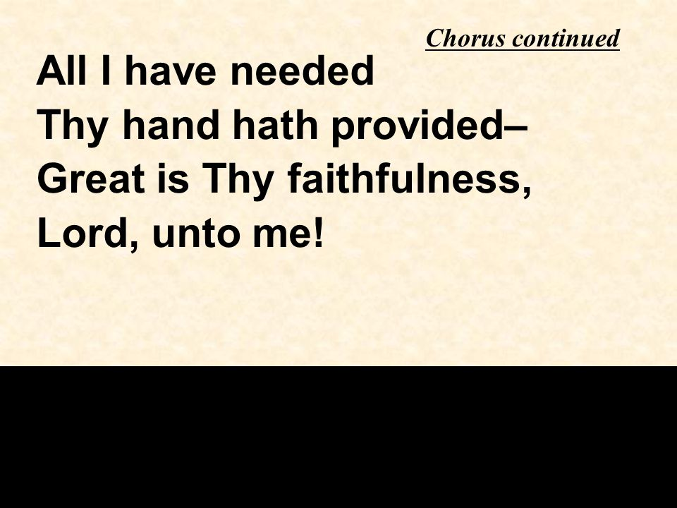 All I have needed Thy hand hath provided– Great is Thy faithfulness, Lord, unto me.