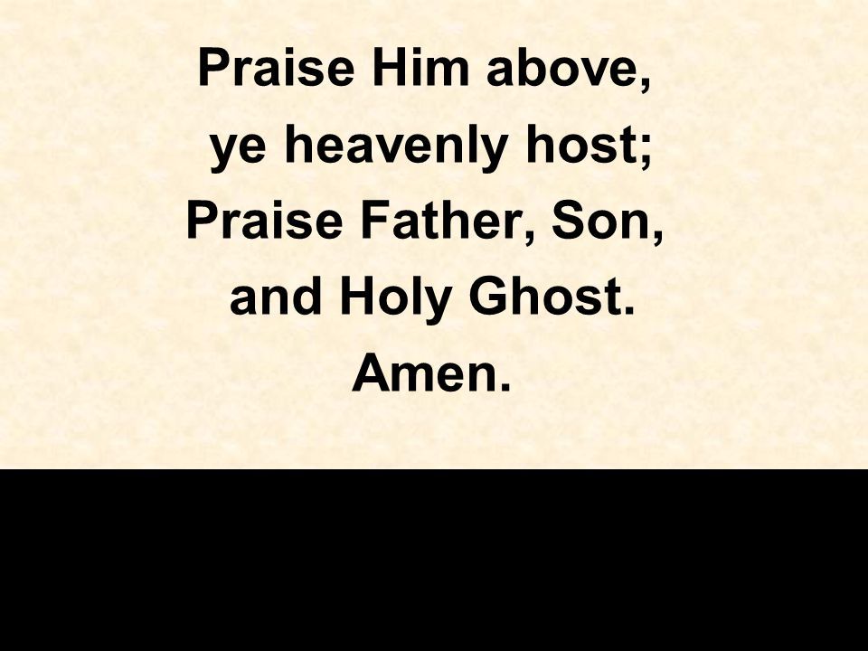 Praise Him above, ye heavenly host; Praise Father, Son, and Holy Ghost. Amen.