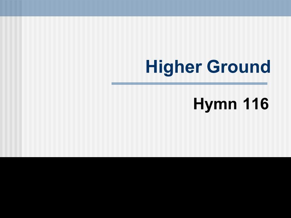 Higher Ground Hymn 116
