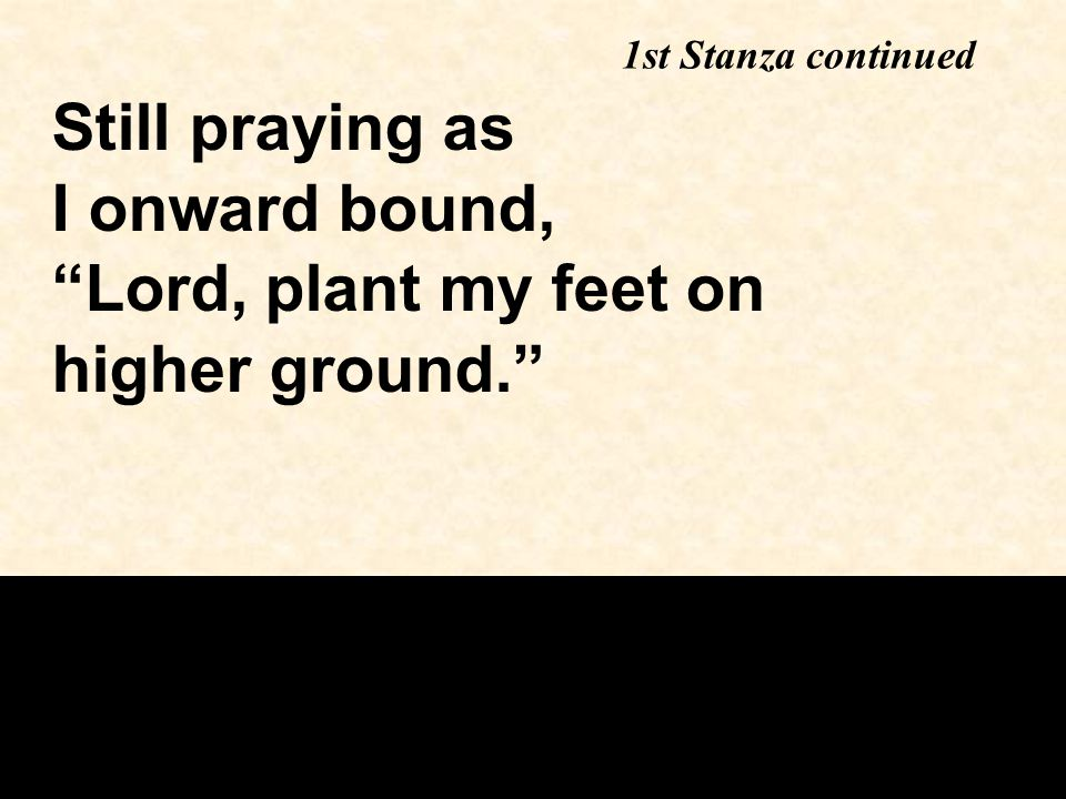 Still praying as I onward bound, Lord, plant my feet on higher ground. 1st Stanza continued
