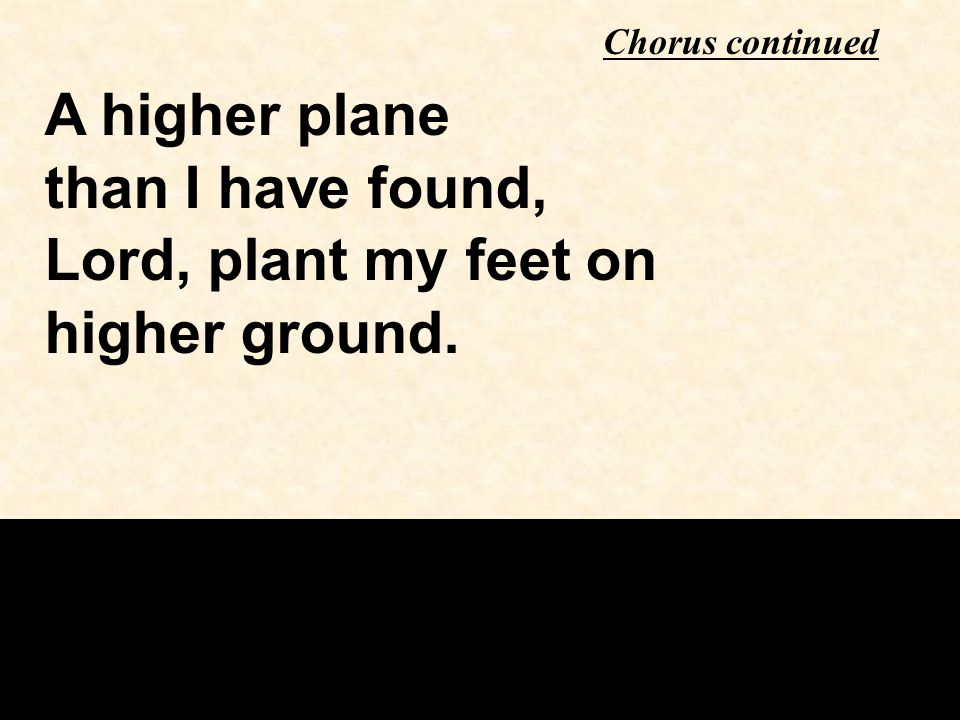 A higher plane than I have found, Lord, plant my feet on higher ground. Chorus continued
