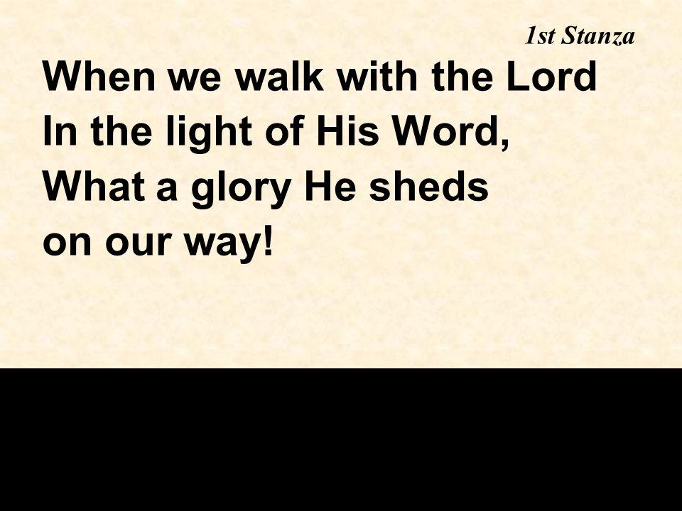 When we walk with the Lord In the light of His Word, What a glory He sheds on our way! 1st Stanza