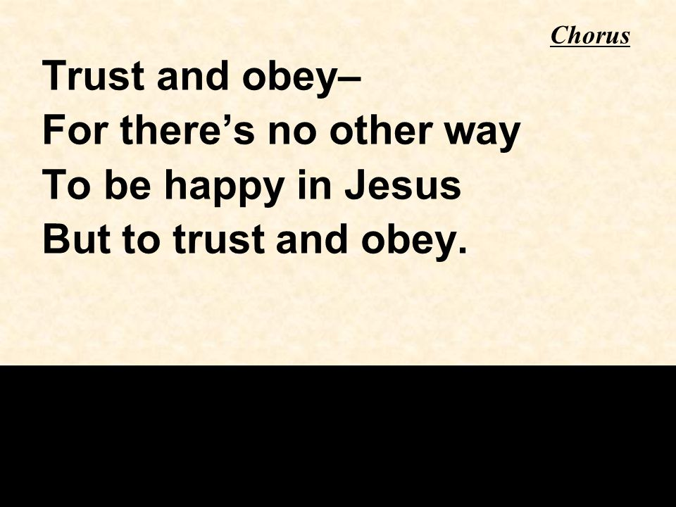 Trust and obey– For there's no other way To be happy in Jesus But to trust and obey. Chorus