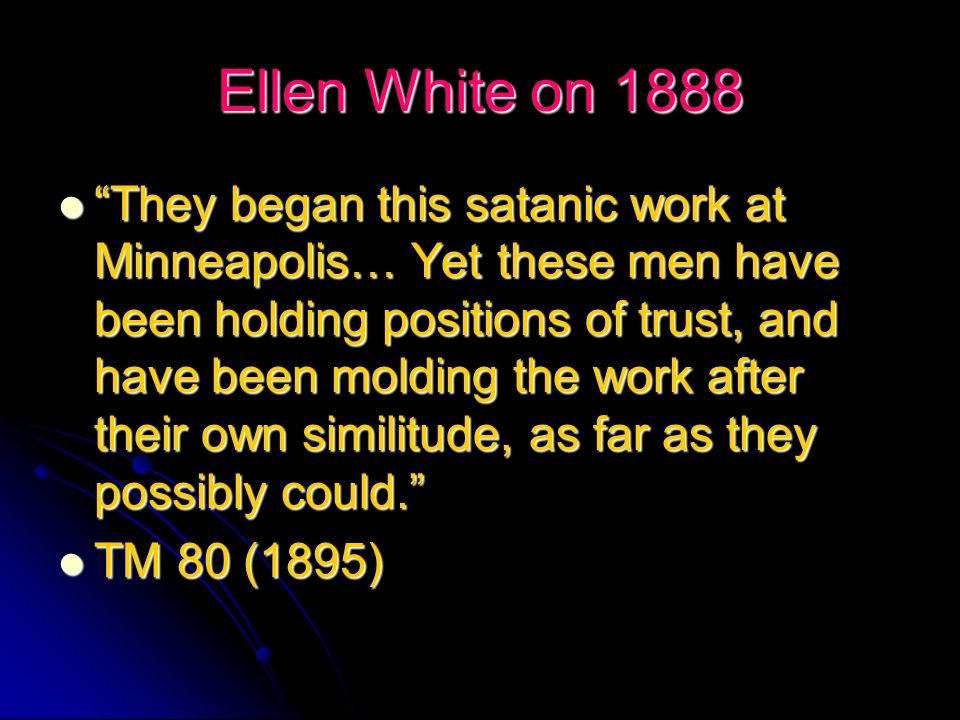 Ellen White on 1888 Since the time of the Minneapolis meeting, I have seen the state of the Laodicean church as never before… Like the Jews, many have closed their eyes to light, and in walking apart from Christ, feel need of nothing, as there was when He was upon the earth. Since the time of the Minneapolis meeting, I have seen the state of the Laodicean church as never before… Like the Jews, many have closed their eyes to light, and in walking apart from Christ, feel need of nothing, as there was when He was upon the earth. RH Aug.