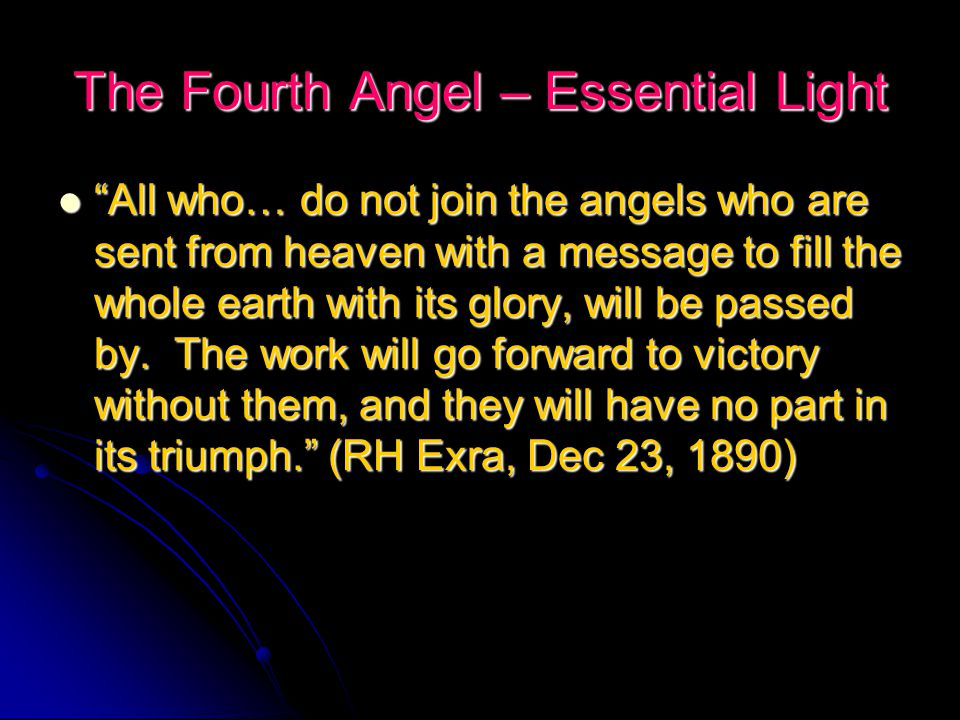 The Fourth Angel – Essential Light All who… do not join the angels who are sent from heaven with a message to fill the whole earth with its glory, will be passed by.