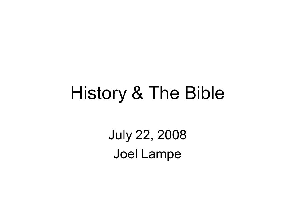 History & The Bible July 22, 2008 Joel Lampe