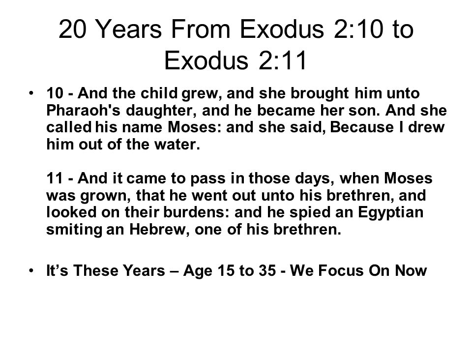 20 Years From Exodus 2:10 to Exodus 2:11 10 - And the child grew, and she brought him unto Pharaoh s daughter, and he became her son.