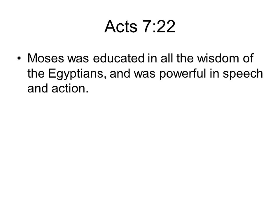 Acts 7:22 Moses was educated in all the wisdom of the Egyptians, and was powerful in speech and action.