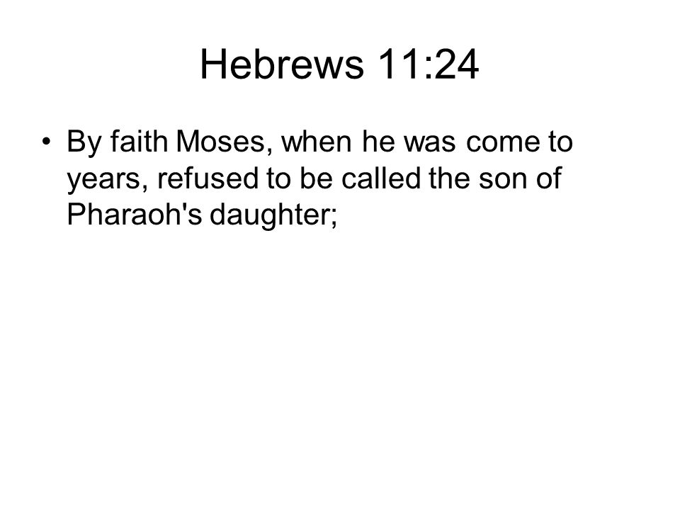 Hebrews 11:24 By faith Moses, when he was come to years, refused to be called the son of Pharaoh s daughter;
