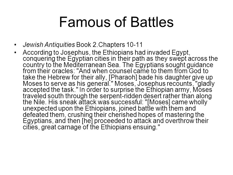 Famous of Battles Jewish Antiquities Book 2.Chapters 10-11 According to Josephus, the Ethiopians had invaded Egypt, conquering the Egyptian cities in their path as they swept across the country to the Mediterranean Sea.