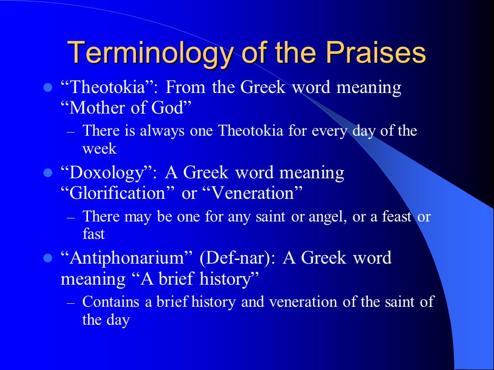 "Terminology of the Praises ""Theotokia"": From the Greek word meaning ""Mother of God"" – There is always one Theotokia for every day of the week ""Doxolog"