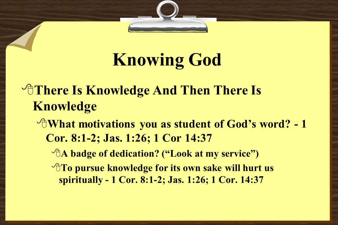Knowing God 8There Is Knowledge And Then There Is Knowledge 8What motivations you as student of God's word.