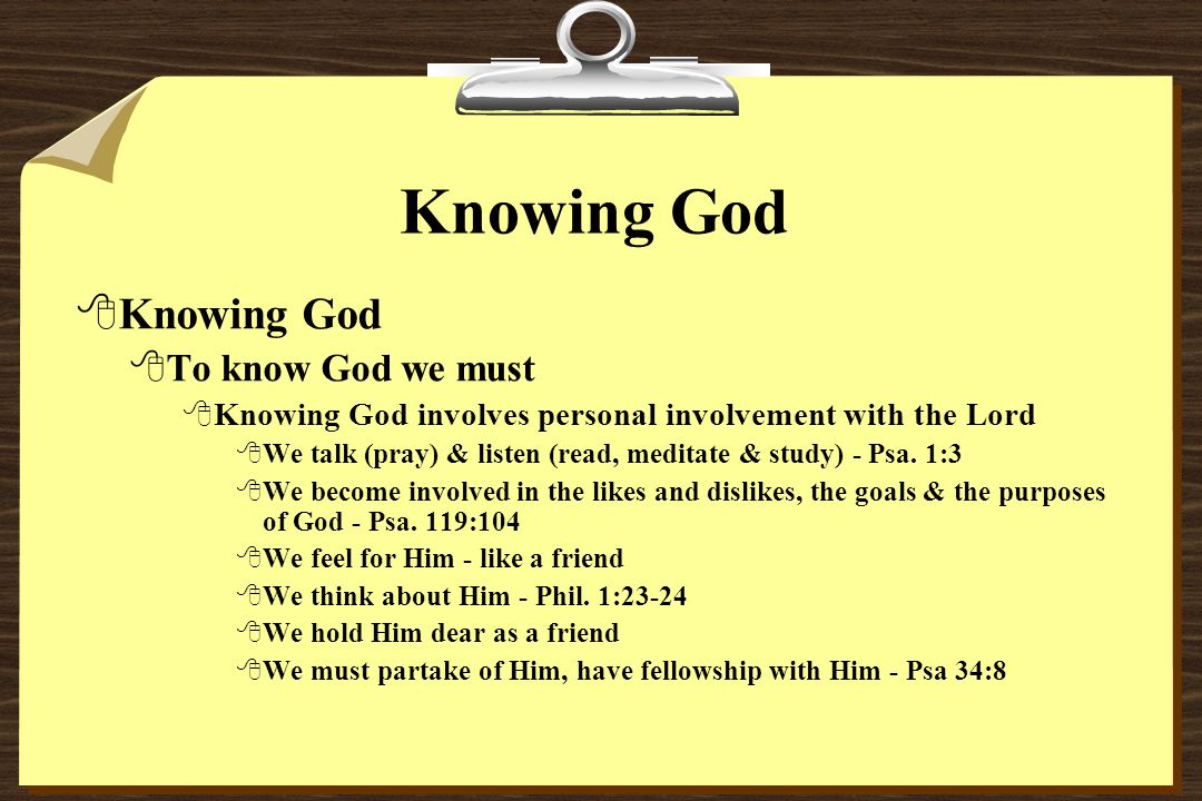 Knowing God 8Knowing God 8To know God we must 8Knowing God involves personal involvement with the Lord 8We talk (pray) & listen (read, meditate & study) - Psa.