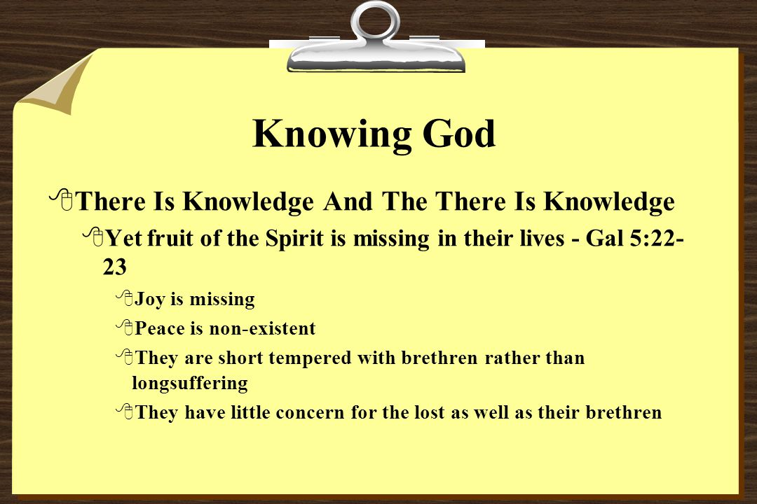 Knowing God 8There Is Knowledge And The There Is Knowledge 8Yet fruit of the Spirit is missing in their lives - Gal 5:22- 23 8Joy is missing 8Peace is non-existent 8They are short tempered with brethren rather than longsuffering 8They have little concern for the lost as well as their brethren