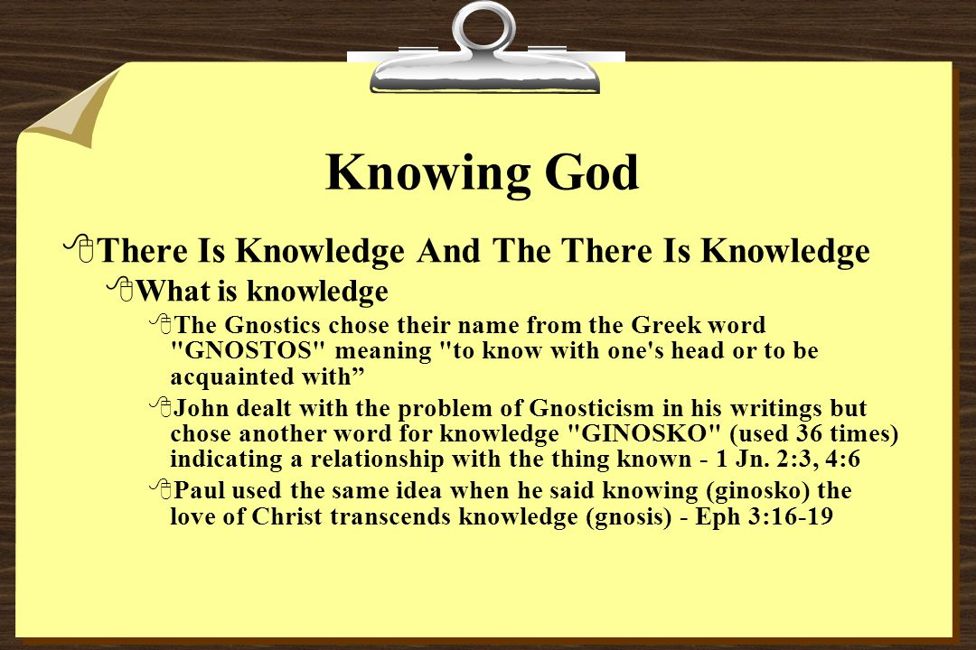 Knowing God 8There Is Knowledge And The There Is Knowledge 8What is knowledge 8The Gnostics chose their name from the Greek word GNOSTOS meaning to know with one s head or to be acquainted with 8John dealt with the problem of Gnosticism in his writings but chose another word for knowledge GINOSKO (used 36 times) indicating a relationship with the thing known - 1 Jn.