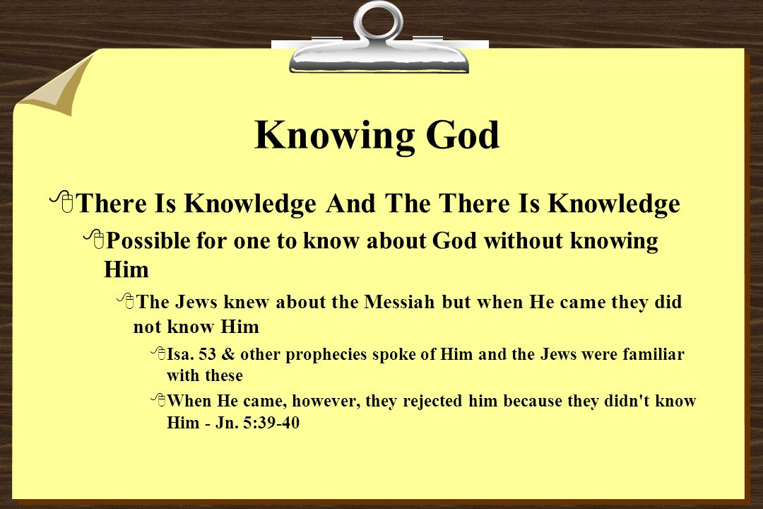 Knowing God 8There Is Knowledge And The There Is Knowledge 8Possible for one to know about God without knowing Him 8The Jews knew about the Messiah but when He came they did not know Him 8Isa.