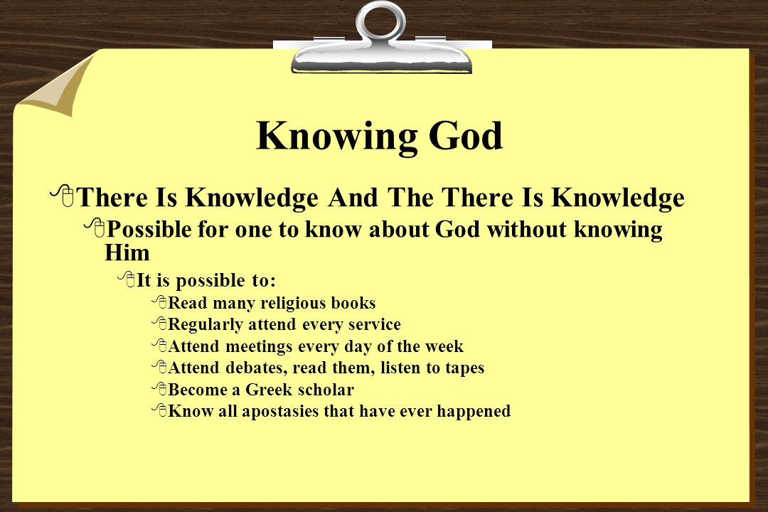 Knowing God 8There Is Knowledge And The There Is Knowledge 8Possible for one to know about God without knowing Him 8It is possible to: 8Read many religious books 8Regularly attend every service 8Attend meetings every day of the week 8Attend debates, read them, listen to tapes 8Become a Greek scholar 8Know all apostasies that have ever happened