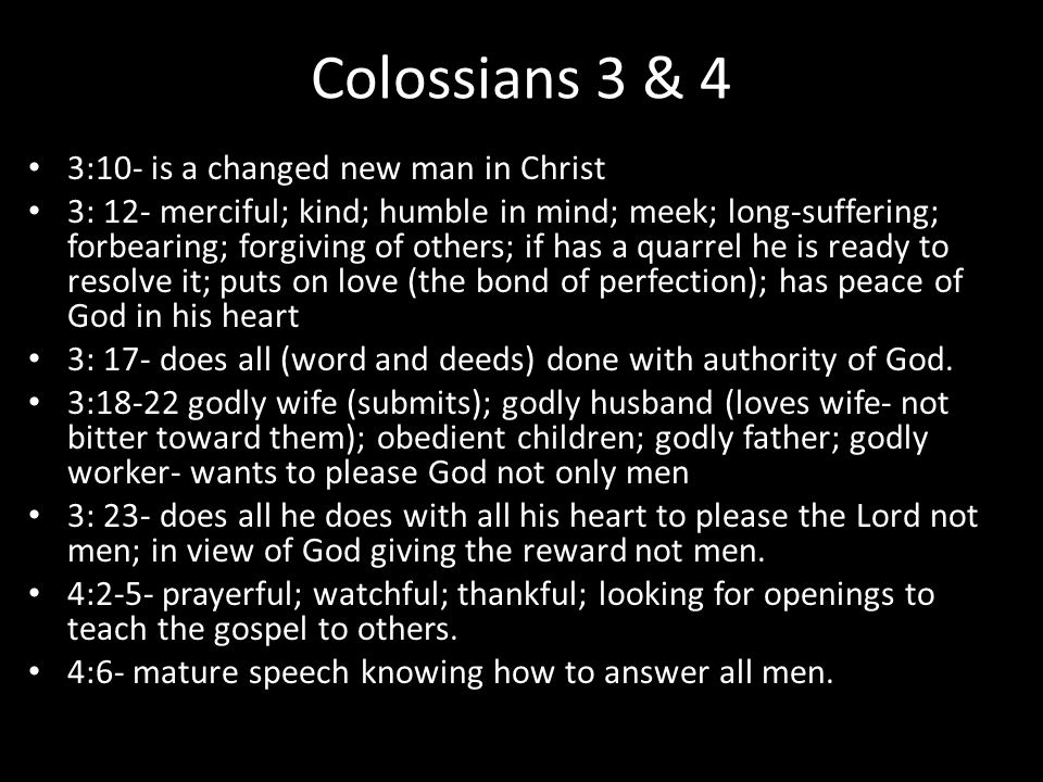Colossians 3 & 4 3:10- is a changed new man in Christ 3: 12- merciful; kind; humble in mind; meek; long-suffering; forbearing; forgiving of others; if has a quarrel he is ready to resolve it; puts on love (the bond of perfection); has peace of God in his heart 3: 17- does all (word and deeds) done with authority of God.