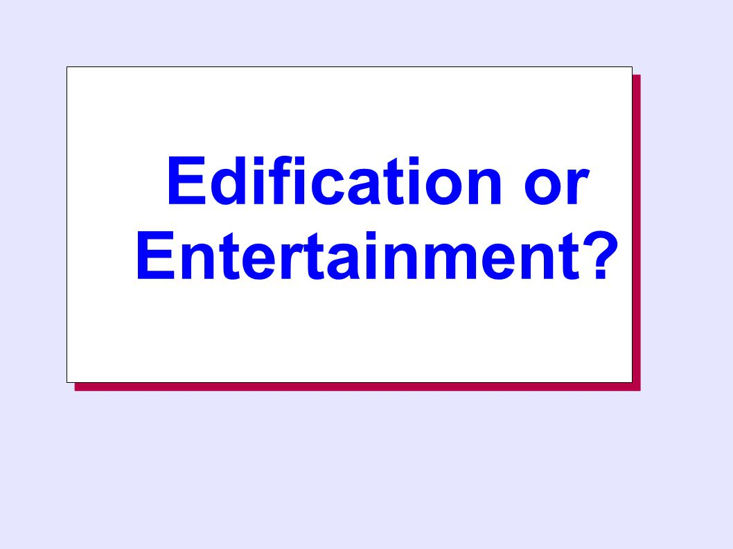 Edification or Entertainment Edification or Entertainment