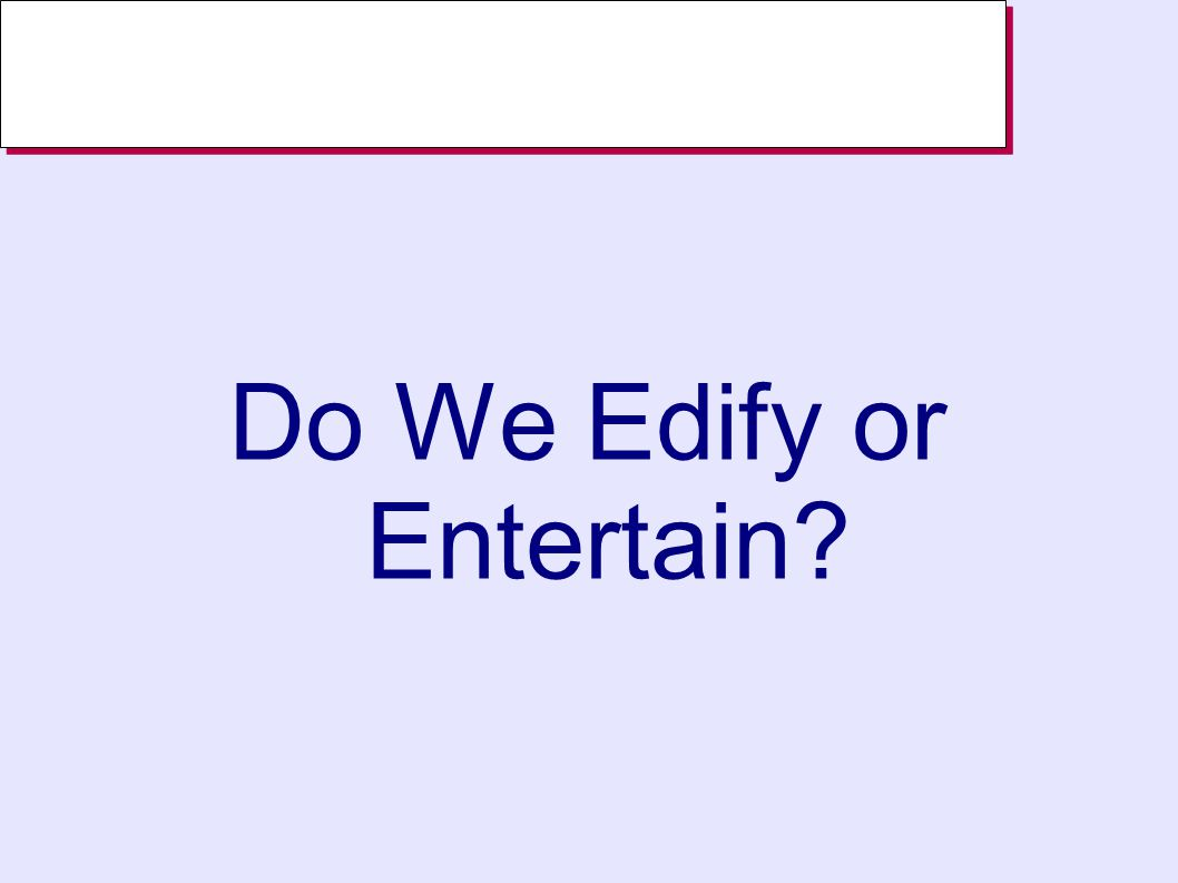 Do We Edify or Entertain