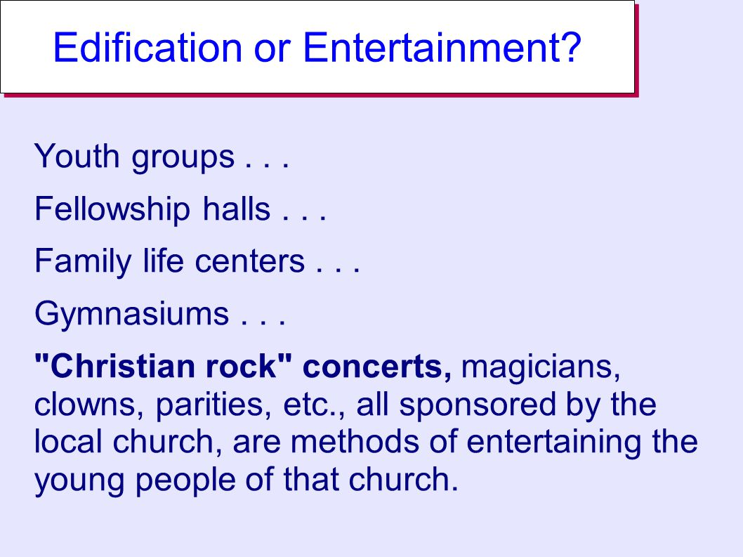 Edification or Entertainment. Youth groups... Fellowship halls...