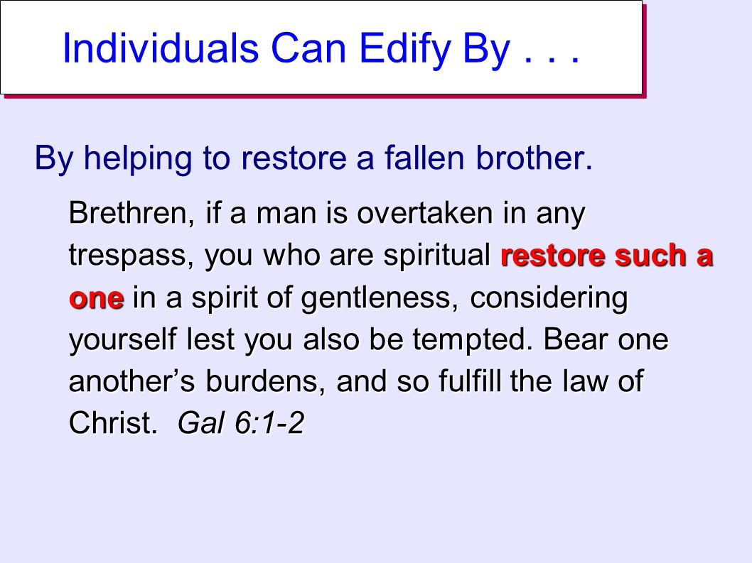 Individuals Can Edify By... By helping to restore a fallen brother.