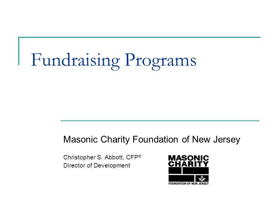 Fundraising Programs Masonic Charity Foundation of New Jersey Christopher S. Abbott, CFP ® Director of Development