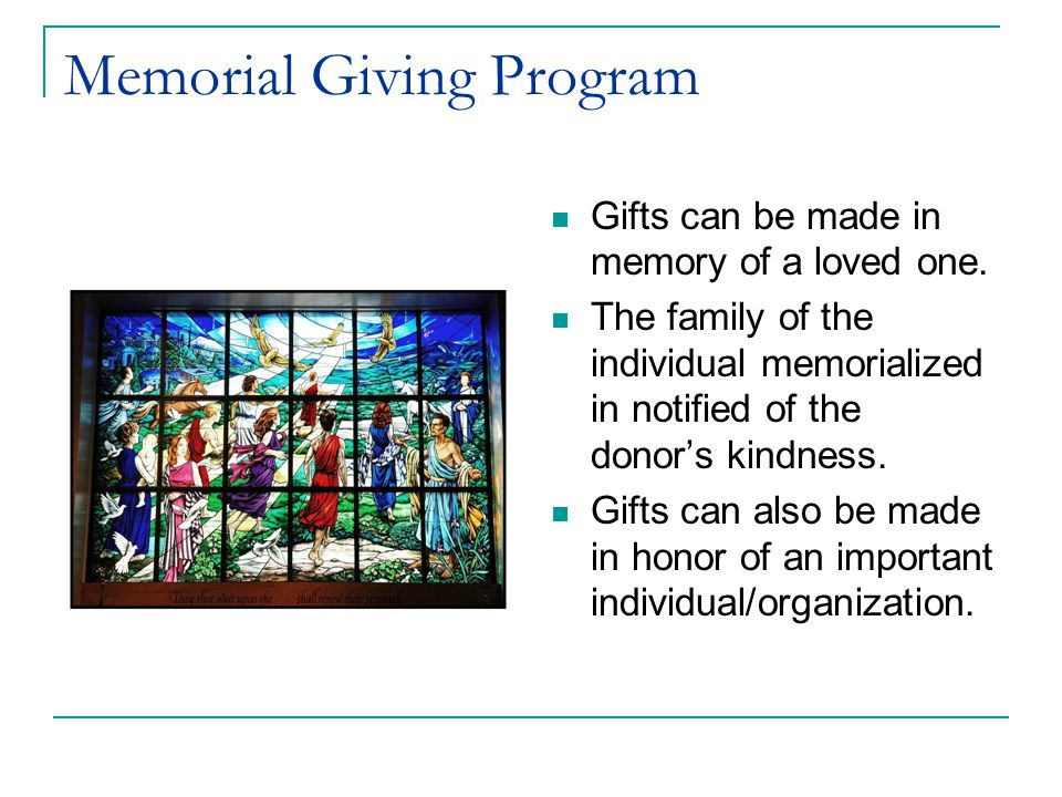 Memorial Giving Program Gifts can be made in memory of a loved one. The family of the individual memorialized in notified of the donor's kindness. Gif