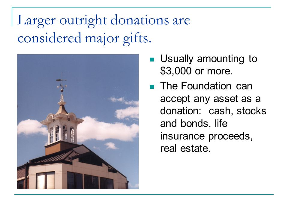 Larger outright donations are considered major gifts.