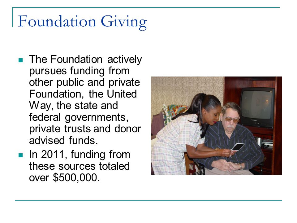 Foundation Giving The Foundation actively pursues funding from other public and private Foundation, the United Way, the state and federal governments, private trusts and donor advised funds.