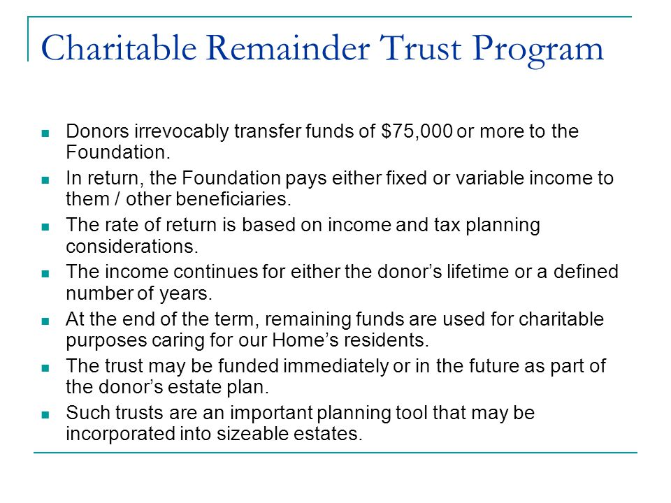 Charitable Remainder Trust Program Donors irrevocably transfer funds of $75,000 or more to the Foundation.