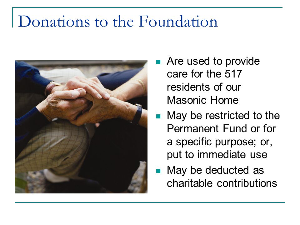 Donations to the Foundation Are used to provide care for the 517 residents of our Masonic Home May be restricted to the Permanent Fund or for a specific purpose; or, put to immediate use May be deducted as charitable contributions