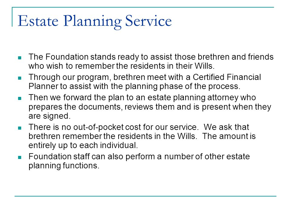 Estate Planning Service The Foundation stands ready to assist those brethren and friends who wish to remember the residents in their Wills.