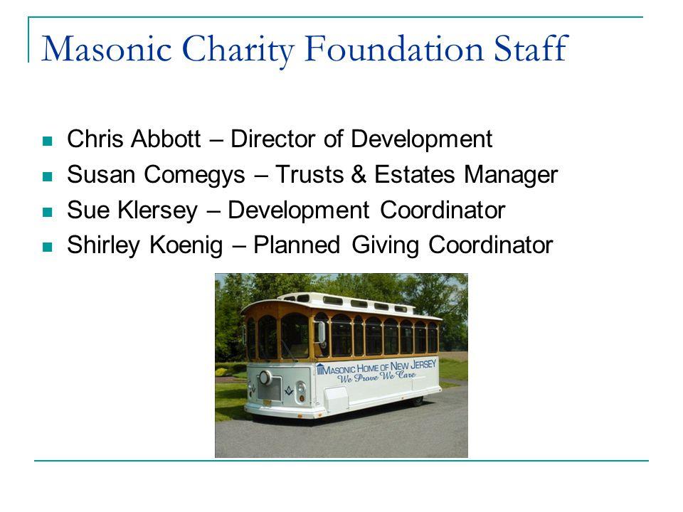 Masonic Charity Foundation Staff Chris Abbott – Director of Development Susan Comegys – Trusts & Estates Manager Sue Klersey – Development Coordinator Shirley Koenig – Planned Giving Coordinator