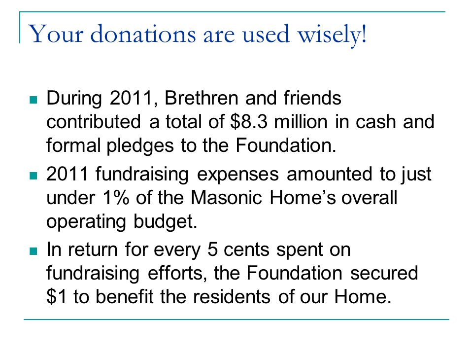 Your donations are used wisely! During 2011, Brethren and friends contributed a total of $8.3 million in cash and formal pledges to the Foundation. 20