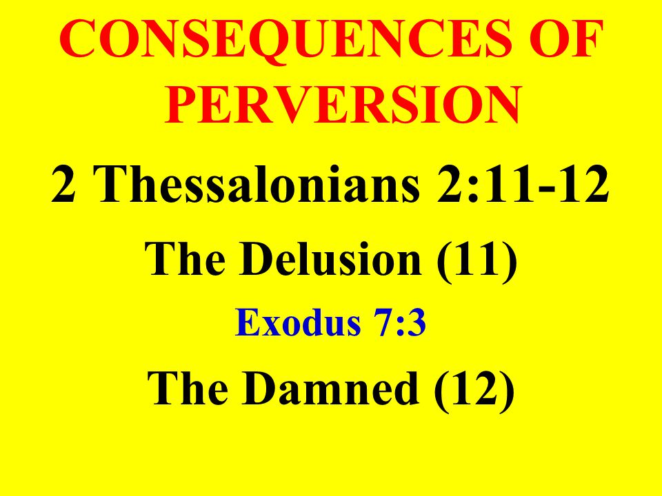 CONSEQUENCES OF PERVERSION 2 Thessalonians 2:11-12 The Delusion (11) Exodus 7:3 The Damned (12)