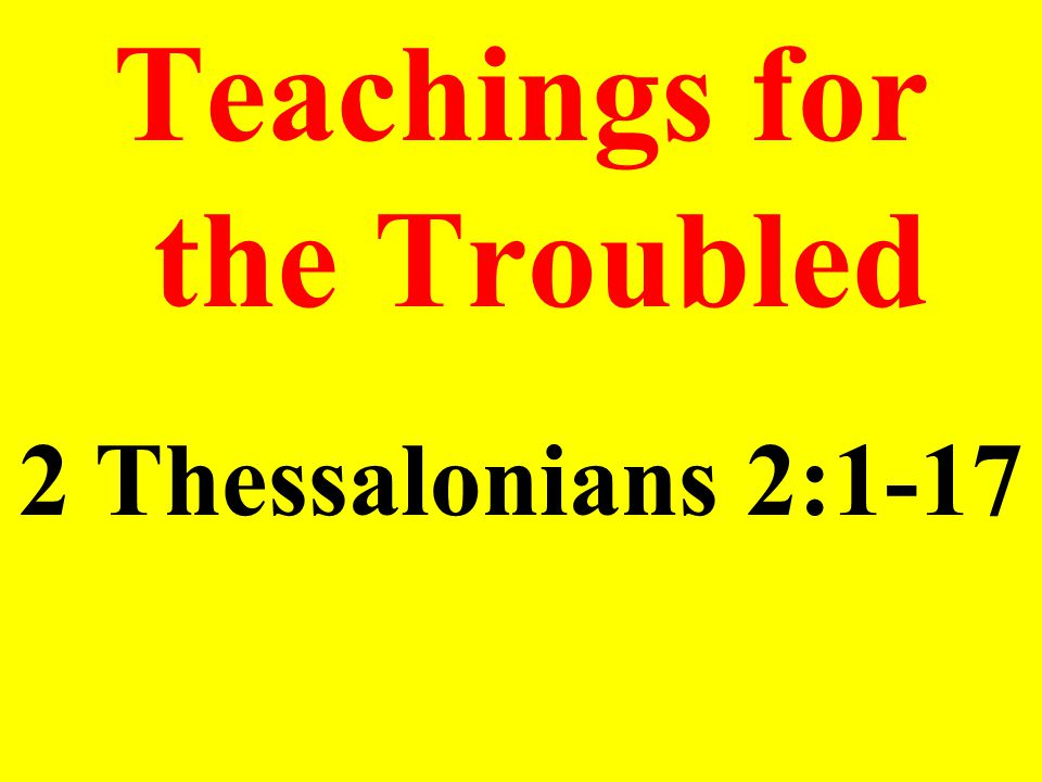 Teachings for the Troubled 2 Thessalonians 2:1-17
