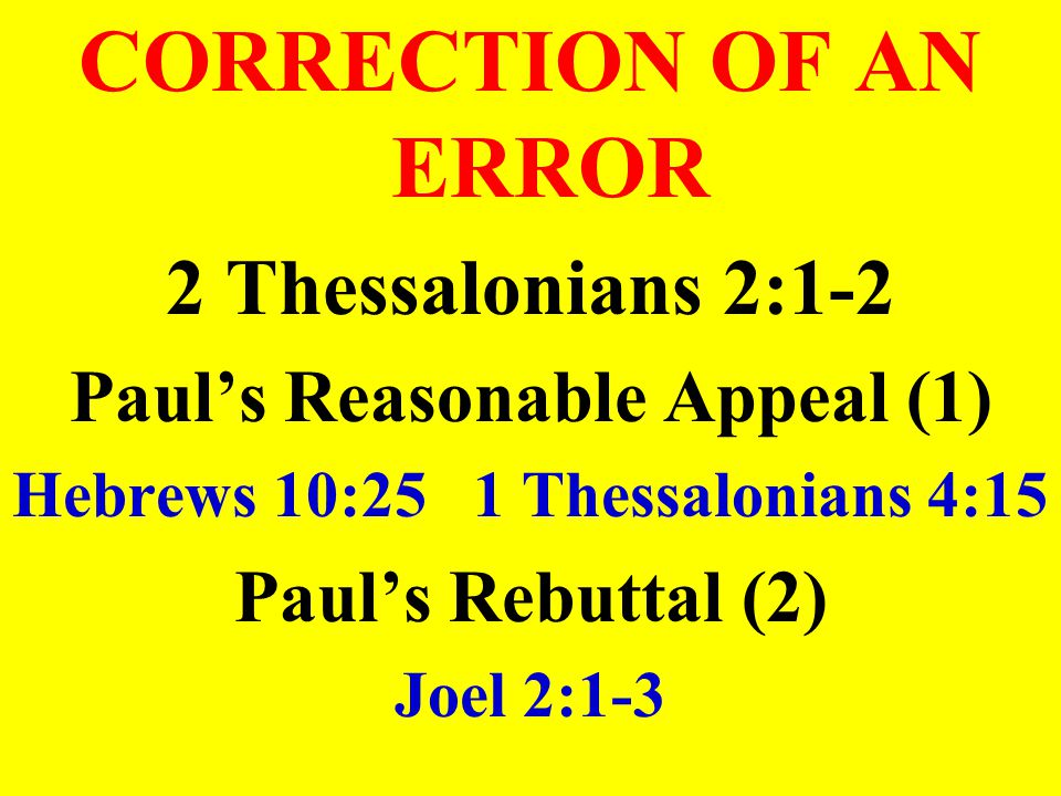 CORRECTION OF AN ERROR 2 Thessalonians 2:1-2 Paul's Reasonable Appeal (1) Hebrews 10:25 1 Thessalonians 4:15 Paul's Rebuttal (2) Joel 2:1-3