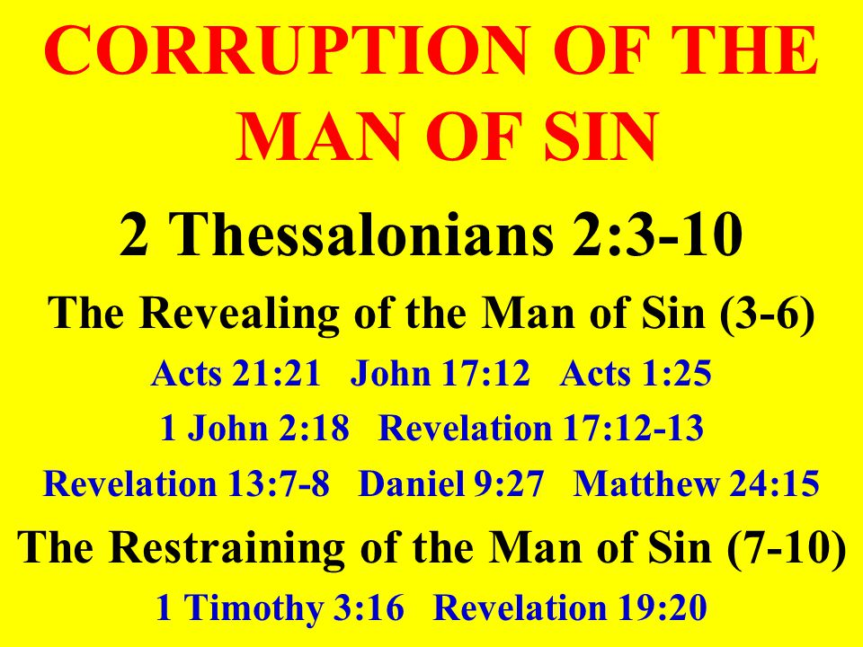 CORRUPTION OF THE MAN OF SIN 2 Thessalonians 2:3-10 The Revealing of the Man of Sin (3-6) Acts 21:21 John 17:12 Acts 1:25 1 John 2:18 Revelation 17:12-13 Revelation 13:7-8 Daniel 9:27 Matthew 24:15 The Restraining of the Man of Sin (7-10) 1 Timothy 3:16 Revelation 19:20