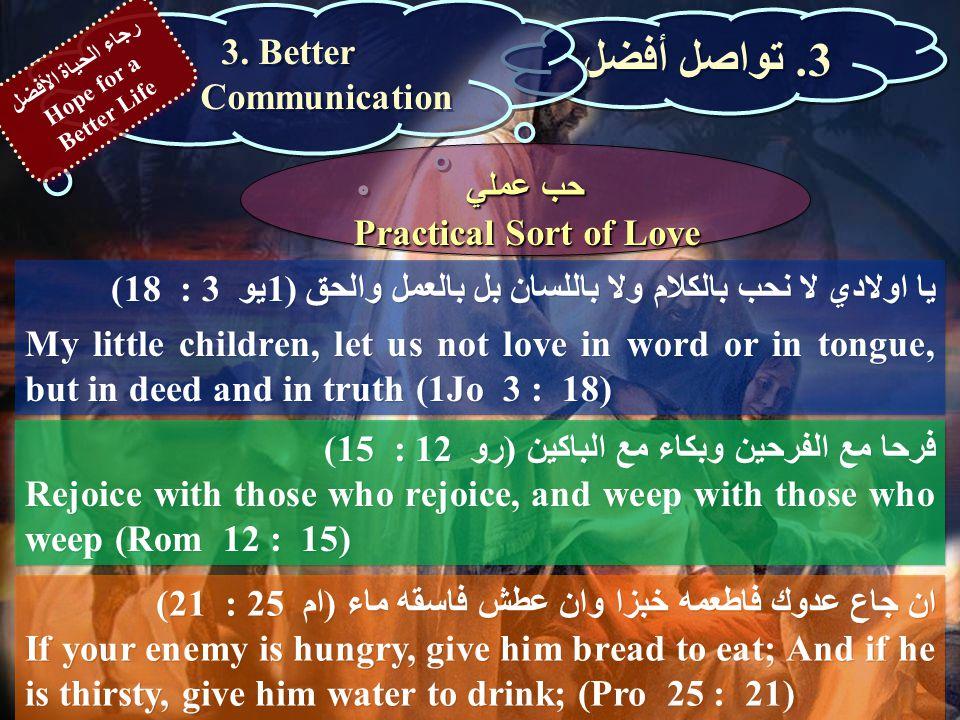 يا اولادي لا نحب بالكلام ولا باللسان بل بالعمل والحق (1يو 3 : 18) My little children, let us not love in word or in tongue, but in deed and in truth (1Jo 3 : 18) 3.
