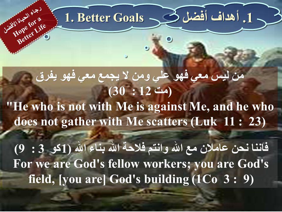 من ليس معي فهو علي ومن لا يجمع معي فهو يفرق (مت 12 : 30) He who is not with Me is against Me, and he who does not gather with Me scatters (Luk 11 : 23) من ليس معي فهو علي ومن لا يجمع معي فهو يفرق (مت 12 : 30) He who is not with Me is against Me, and he who does not gather with Me scatters (Luk 11 : 23) فاننا نحن عاملان مع الله وانتم فلاحة الله بناء الله (1كو 3 : 9) For we are God s fellow workers; you are God s field, [you are] God s building (1Co 3 : 9) فاننا نحن عاملان مع الله وانتم فلاحة الله بناء الله (1كو 3 : 9) For we are God s fellow workers; you are God s field, [you are] God s building (1Co 3 : 9) 1.