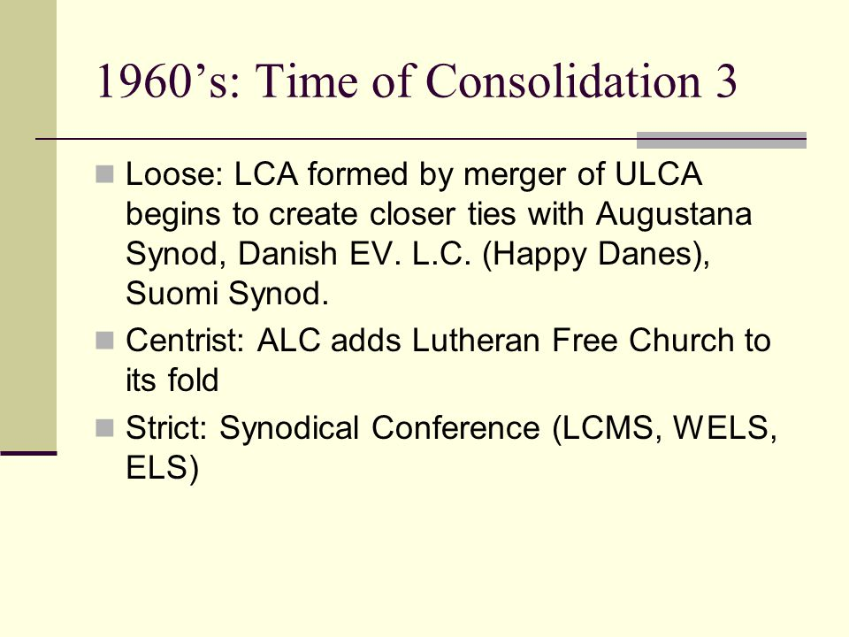 1960's: Time of Consolidation 3 Loose: LCA formed by merger of ULCA begins to create closer ties with Augustana Synod, Danish EV.