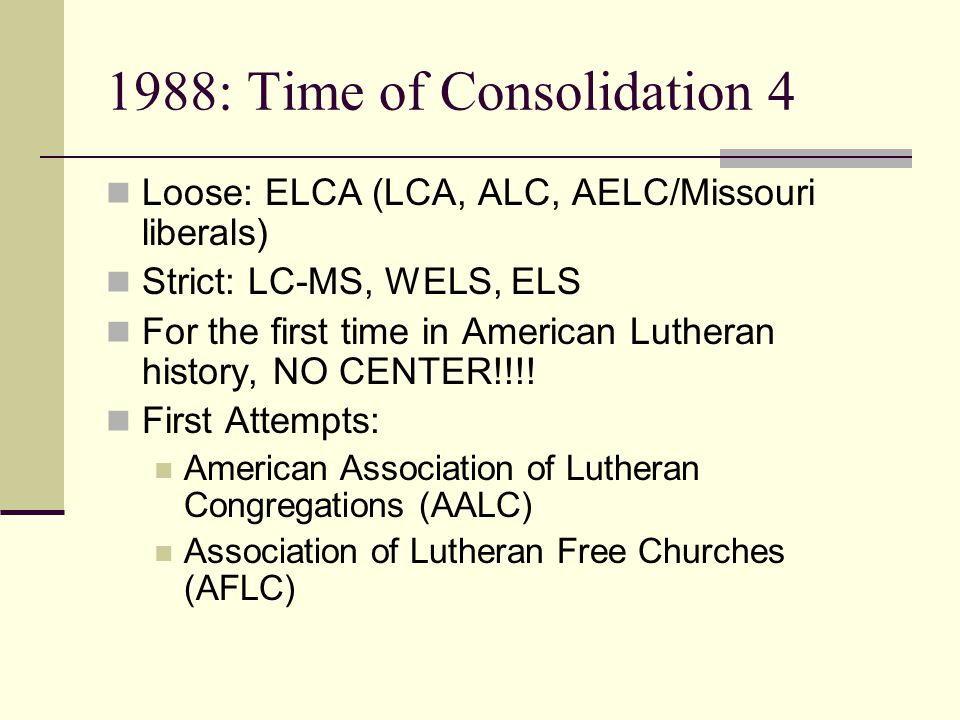 1988: Time of Consolidation 4 Loose: ELCA (LCA, ALC, AELC/Missouri liberals) Strict: LC-MS, WELS, ELS For the first time in American Lutheran history, NO CENTER!!!.