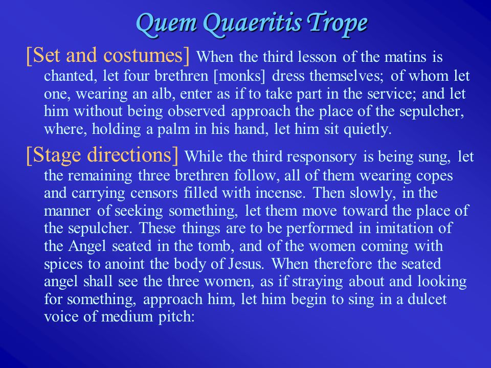 Quem Quaeritis Trope [Set and costumes] When the third lesson of the matins is chanted, let four brethren [monks] dress themselves; of whom let one, wearing an alb, enter as if to take part in the service; and let him without being observed approach the place of the sepulcher, where, holding a palm in his hand, let him sit quietly.