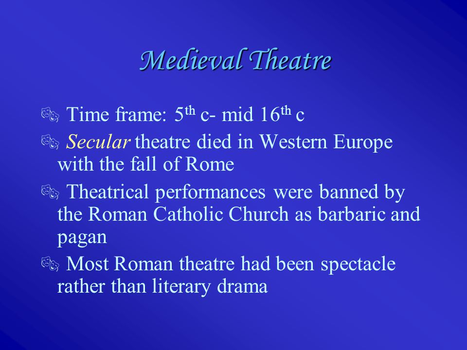  Time frame: 5 th c- mid 16 th c  Secular theatre died in Western Europe with the fall of Rome  Theatrical performances were banned by the Roman Ca