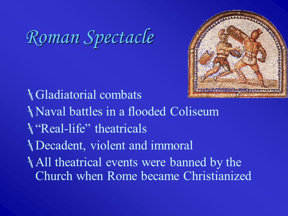 Roman Spectacle  Gladiatorial combats  Naval battles in a flooded Coliseum  Real-life theatricals  Decadent, violent and immoral  All theatrical events were banned by the Church when Rome became Christianized