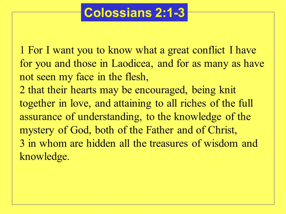 Colossians 2:1-3 1 For I want you to know what a great conflict I have for you and those in Laodicea, and for as many as have not seen my face in the